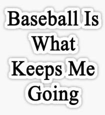 Baseball Is What Keeps Me Going  Sticker