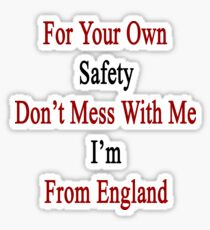 For Your Own Safety Don't Mess With Me I'm From England  Sticker