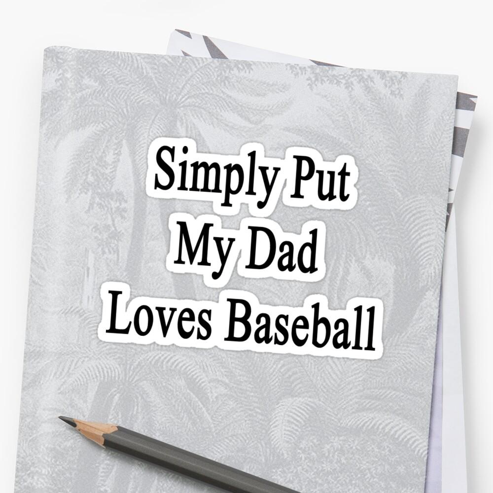 Simply Put My Dad Loves Baseball  by supernova23