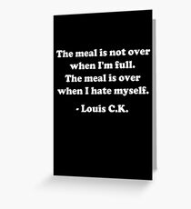 "Louis CK ""The meal is not over when I'm full. The meal is over when I hate myself."" Greeting Card"