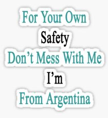 For Your Own Safety Don't Mess With Me I'm From Argentina  Sticker