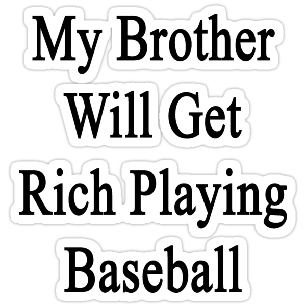 My Brother Will Get Rich Playing Baseball  by supernova23