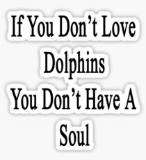 If You Don't Love Dolphins You Don't Have A Soul Sticker