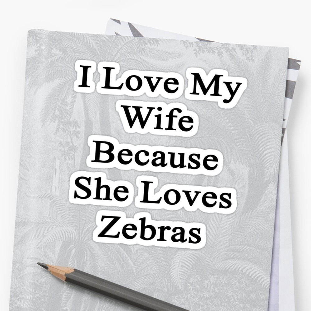 I Love My Wife Because She Loves Zebras  by supernova23