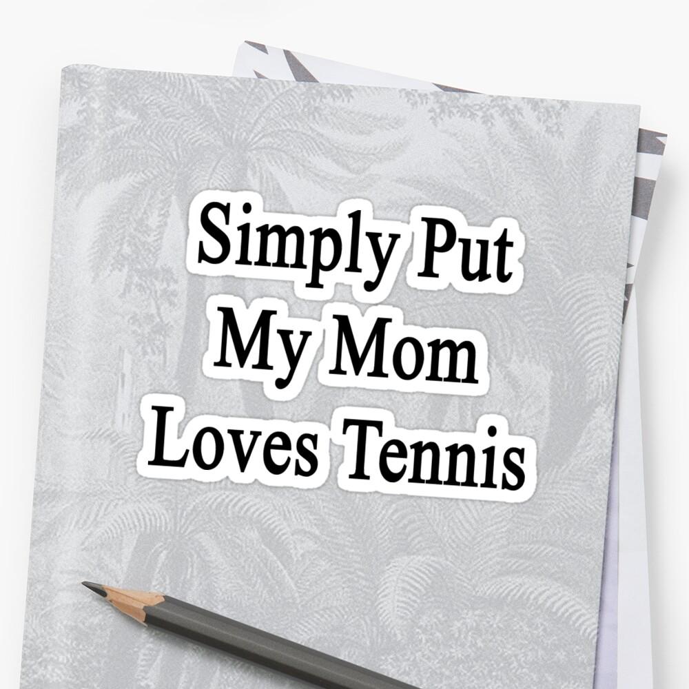 Simply Put My Mom Loves Tennis  by supernova23