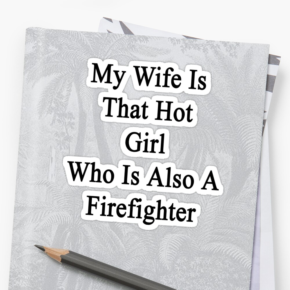 My Wife Is That Hot Girl Who Is Also A Firefighter  by supernova23
