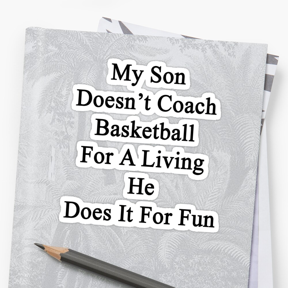 My Son Doesn't Coach Basketball For A Living He Does It For Fun by supernova23