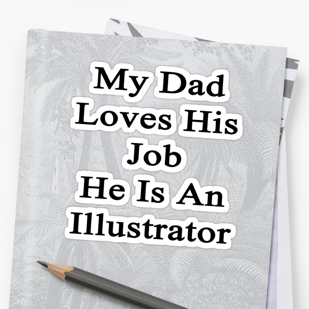 My Dad Loves His Job He Is An Illustrator  by supernova23