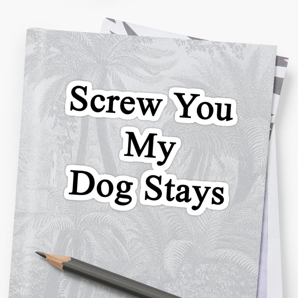 Screw You My Dog Stays  by supernova23