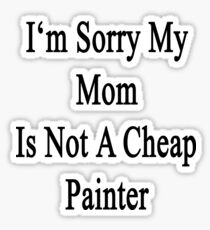 I'm Sorry My Mom Is Not A Cheap Painter  Sticker