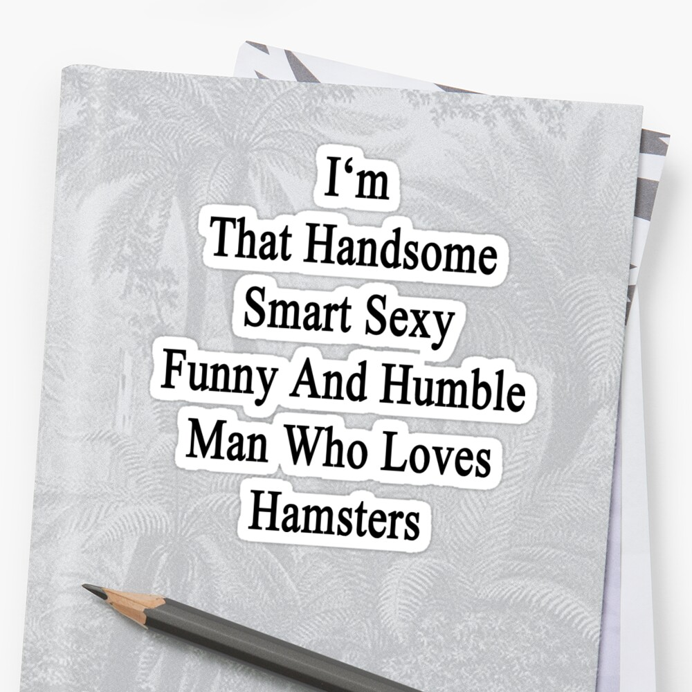 I'm That Handsome Smart Sexy Funny And Humble Man Who Loves Hamsters  by supernova23
