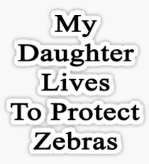 My Daughter Lives To Protect Zebras  Sticker