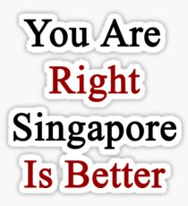 You Are Right Singapore Is Better  Sticker