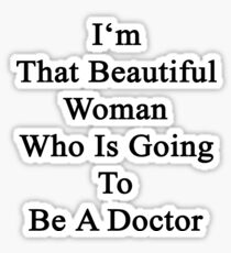 I'm That Beautiful Woman Who Is Going To Be A Doctor  Sticker