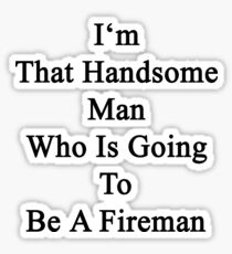 I'm That Handsome Man Who Is Going To Be A Fireman  Sticker