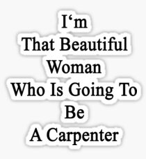 I'm That Beautiful Woman Who Is Going To Be A Carpenter  Sticker