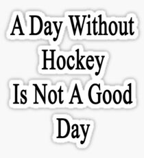 A Day Without Hockey Is Not A Good Day Sticker