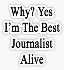 Why? Yes I'm The Best Journalist Alive  Sticker