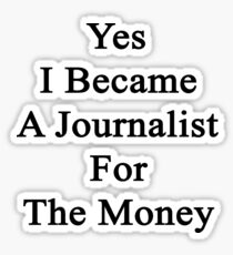 Yes I Became A Journalist For The Money  Sticker