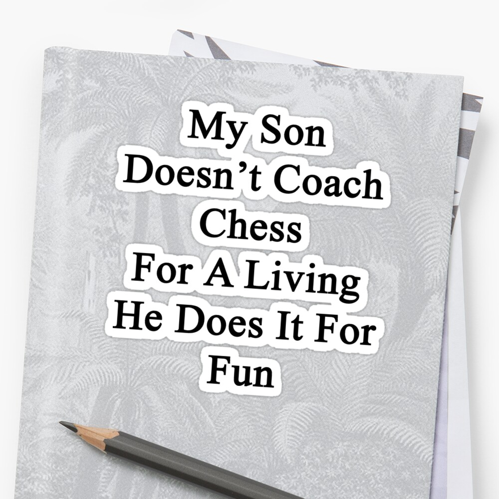 My Son Doesn't Coach Chess For A Living He Does It For Fun by supernova23