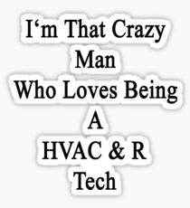 I'm That Crazy Man Who Loves Being A HVAC & R Tech Sticker