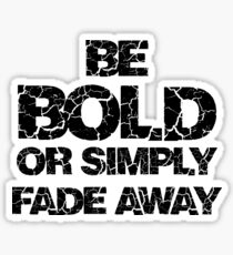Be Bold or Fade away Sticker