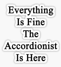 Everything Is Fine The Accordionist Is Here Sticker