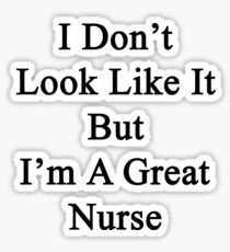 I Don't Look Like It But I'm A Great Nurse Sticker
