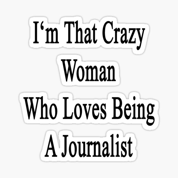 I'm That Crazy Woman Who Loves Being A Journalist Sticker