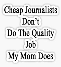 Cheap Journalists Don't Do The Quality Job My Mom Does Sticker