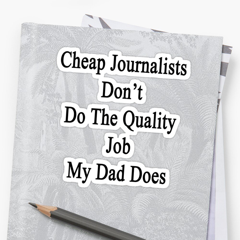 Cheap Journalists Don't Do The Quality Job My Dad Does  by supernova23