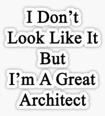 I Don't Look Like It But I'm A Great Architect  Sticker