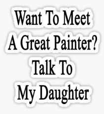 Want To Meet A Great Painter? Talk To My Daughter  Sticker