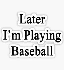Later I'm Playing Baseball  Sticker