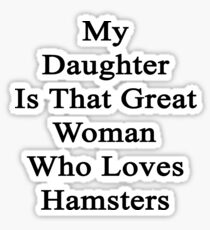 My Daughter Is That Great Woman Who Loves Hamsters  Sticker