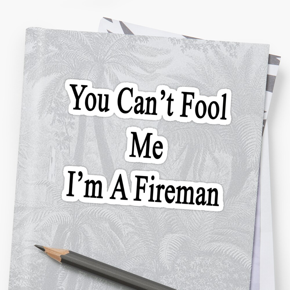 You Can't Fool Me I'm A Fireman  by supernova23