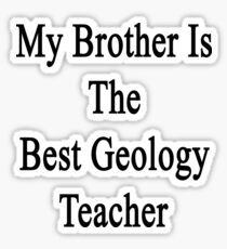 My Brother Is The Best Geology Teacher  Sticker