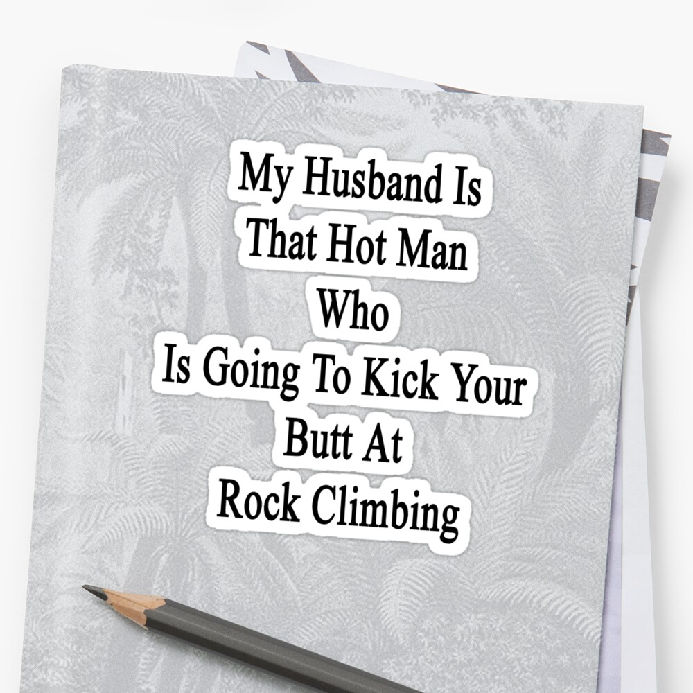 My Husband Is That Hot Man Who Is Going To Kick Your Butt At Rock Climbing  by supernova23