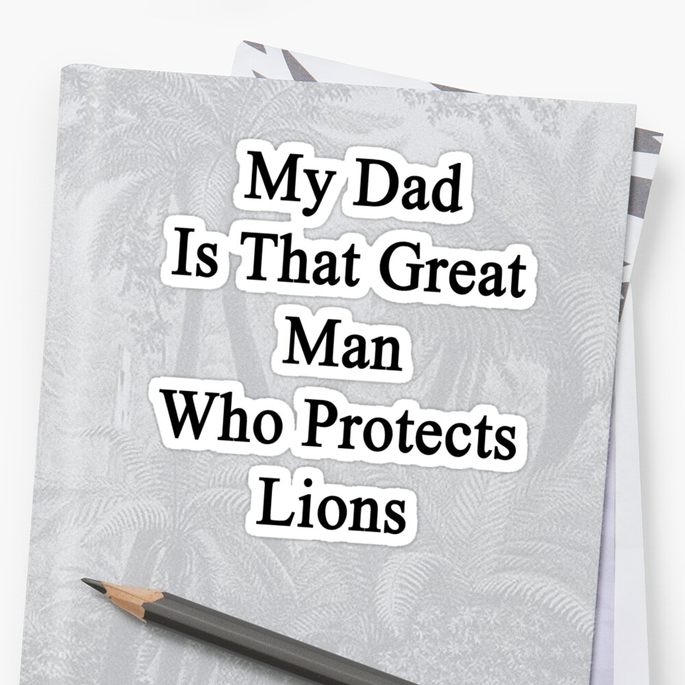 My Dad Is That Great Man Who Protects Lions  by supernova23