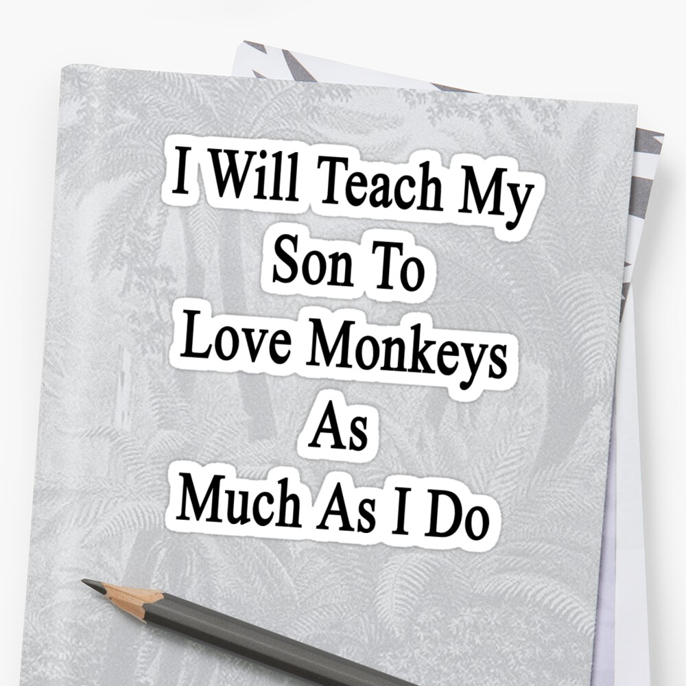 I Will Teach My Son To Love Monkeys As Much As I Do  by supernova23