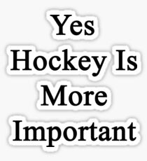 Yes Hockey Is More Important  Sticker