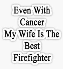 Even With Cancer My Wife Is The Best Firefighter  Sticker