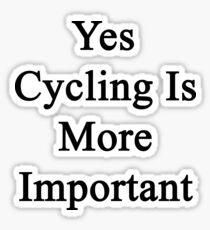 Yes Cycling Is More Important  Sticker