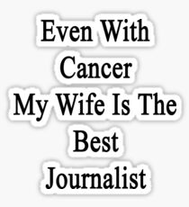 Even With Cancer My Wife Is The Best Journalist  Sticker