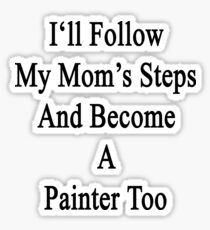 I'll Follow My Mom's Steps And Become A Painter Too  Sticker