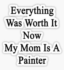 Everything Was Worth It Now My Mom Is A Painter  Sticker