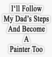 I'll Follow My Dad's Steps And A Painter Too  Sticker