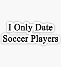 I Only Date Soccer Players  Sticker