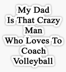 My Dad Is That Crazy Man Who Loves To Coach Volleyball  Sticker