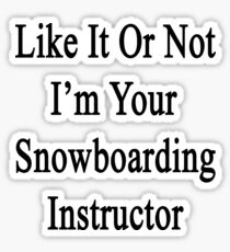 Like It Or Not I'm Your Snowboarding Instructor  Sticker